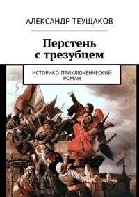 Александр Александрович Теущаков - Перстень стрезубцем. Историко-приключенческий роман