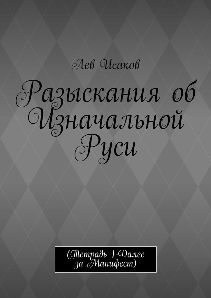 Лев Исаков - Разыскания об Изначальной Руси. (Тетрадь 1-Далее заМанифест)