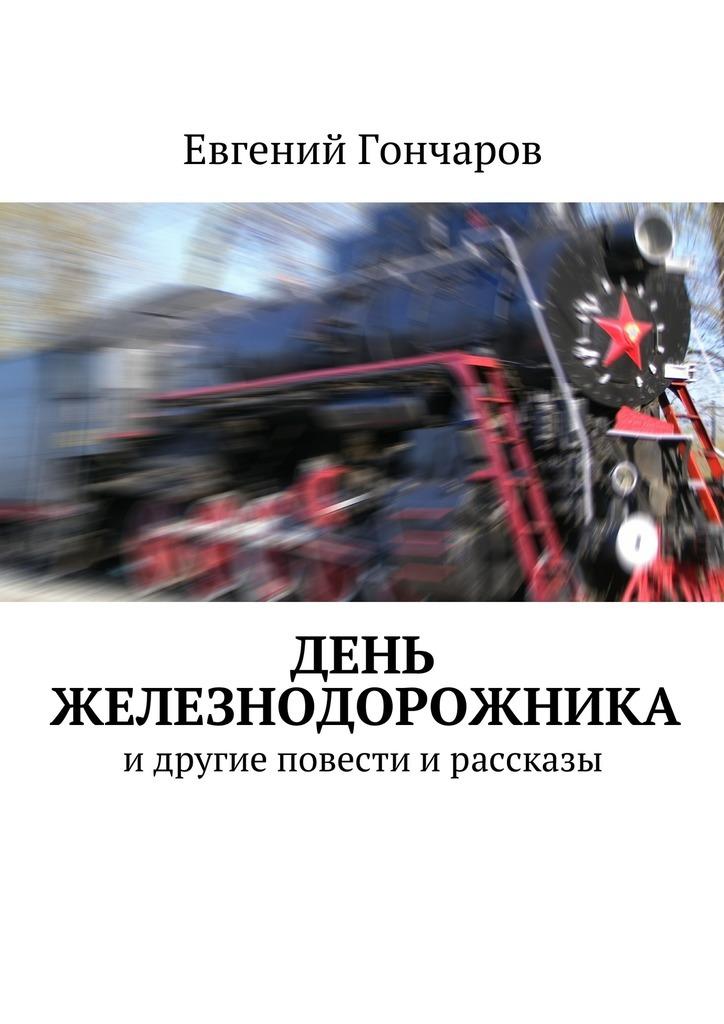 Евгений Гончаров День железнодорожника. идругие повести ирассказы
