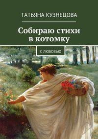 Кузнецова, Татьяна  - Собираю стихи вкотомку. Слюбовью