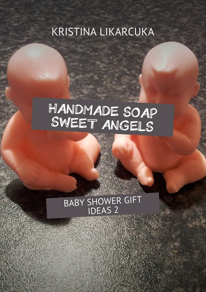 Kristina Likarcuka Handmade soap sweet angels. Baby shower gift ideas ISBN: 9785448383229 richard scarry s please and thank you book