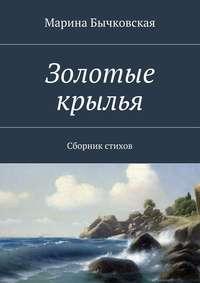 Бычковская, Марина  - Золотые крылья. Сборник стихов