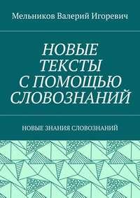 Мельников, Валерий Игоревич  - НОВЫЕ ТЕКСТЫ СПОМОЩЬЮ СЛОВОЗНАНИЙ. НОВЫЕ ЗНАНИЯ СЛОВОЗНАНИЙ