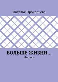 Прокопьева, Наталья  - Больше жизни… Лирика