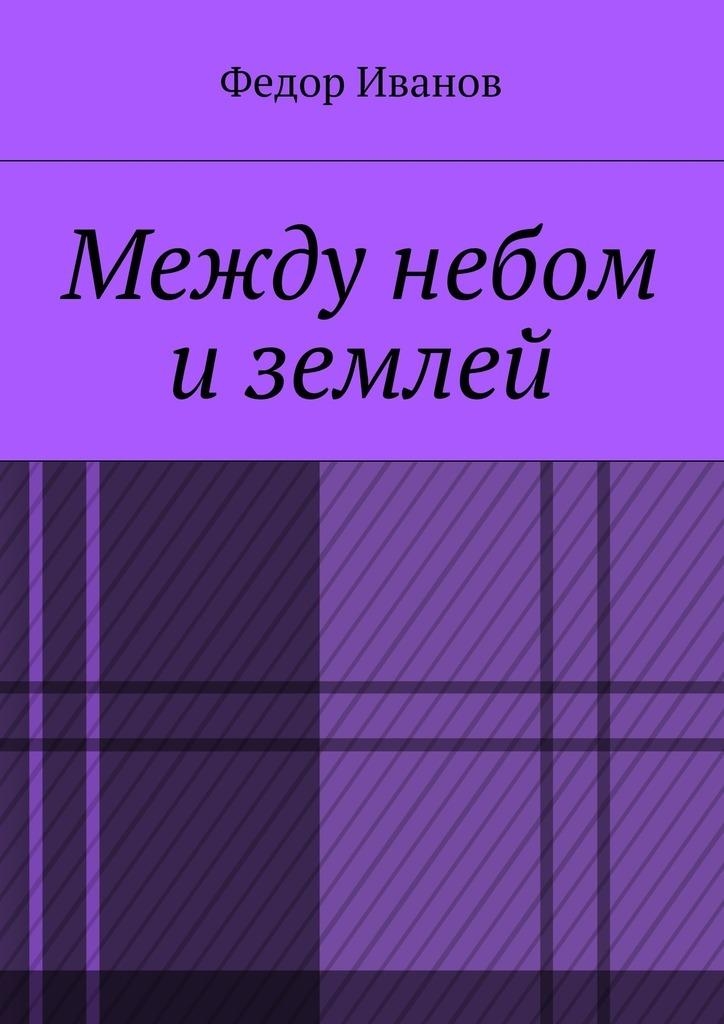 Федор Федорович Иванов Между небом и землей арсен даллан между небом игаражами