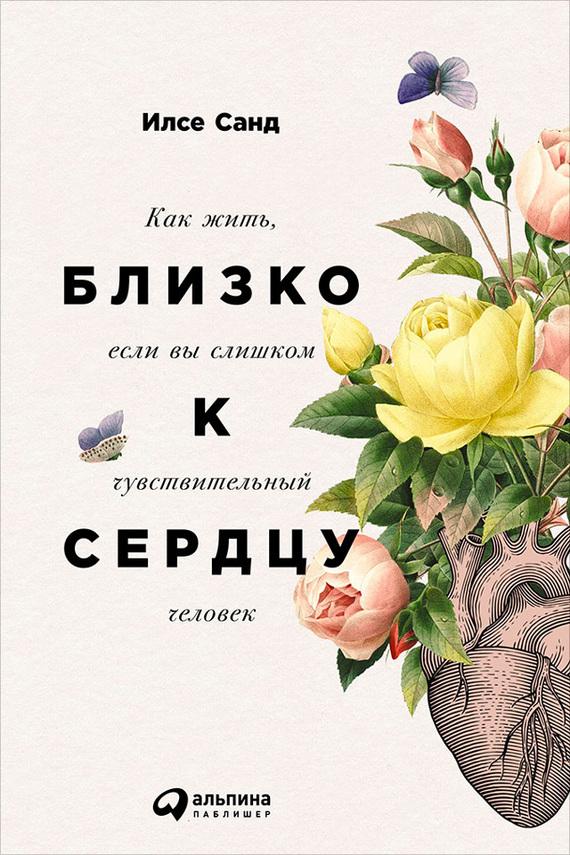 Илсе Санд Близко к сердцу: Как жить, если вы слишком чувствительный человек ISBN: 978-5-9614-4670-8 санд и близко к сердцу