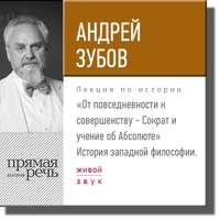 Зубов, Андрей  - Лекция «От повседневности к совершенству – Сократ и учение об Абсолюте»