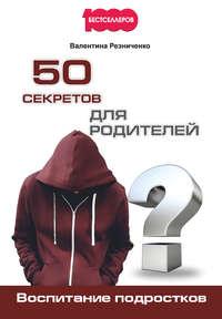 Резниченко, Валентина  - 50 секретов для родителей. Воспитание подростков