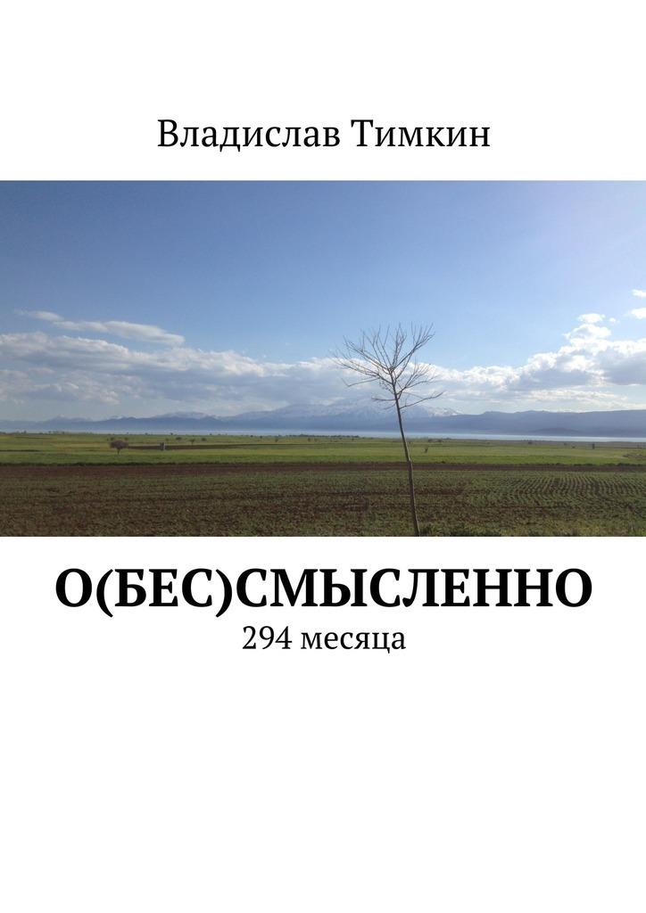 Владислав Тимкин О(бес)смысленно. 294 месяца книга
