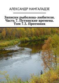 Намгаладзе, Александр  - Записки рыболова-любителя. Часть 7. Путинские времена. Том 7.3. Преемник