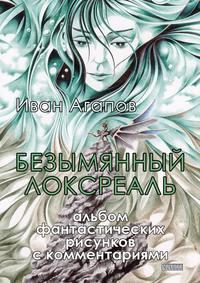 Агапов, Иван  - Безымянный локсреаль. Альбом фантастических рисунков скомментариями