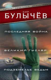 Булычев, Кир  - Последняя война. Великий Гусляр. Подземелье ведьм (сборник)