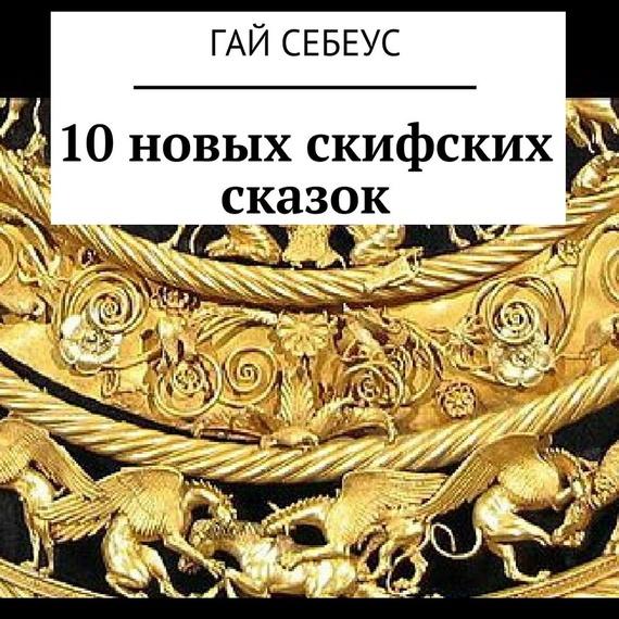 Гай Себеус 10новых скифских сказок мишель вико как три молодца счастье искали