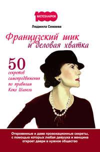 Семаева, Людмила  - Французский шик и деловая хватка. 50 секретов самопродвижения по правилам Коко Шанель