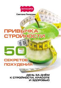 Пилюгина, Светлана  - Привычка стройности. 50 секретов похудения. День за днём к стройности, красоте и здоровью