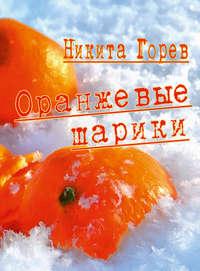 Горев, Никита  - Оранжевые шарики (сборник)