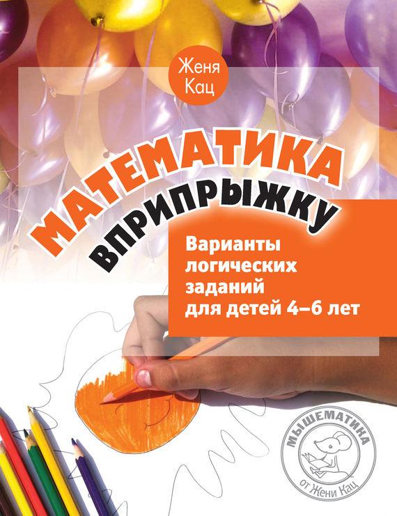 Женя Кац Математика вприпрыжку. Варианты логических заданий для детей 4–6 лет ювента математика для детей 3 4 лет