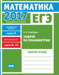 Хачатурян, А. В.  - ЕГЭ 2017. Математика. Задачи по планиметрии. Задача 6 (профильный уровень). Задачи 8, 15 (базовый уровень). Рабочая тетрадь