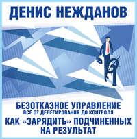Нежданов, Денис  - Безотказное управление: все от делегирования до контроля. Или как «зарядить» подчиненных на результат