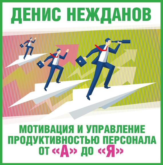 Денис Нежданов. Мотивация и управление продуктивностью персонала от «А» до «Я»