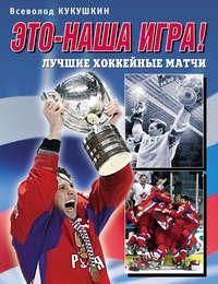 - Это – наша игра! Лучшие хоккейные матчи 1954–2008