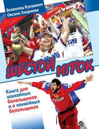 Хизриева, Оксана  - Шестой игрок. Книга для хоккейных болельщиков и о хоккейных болельщиках