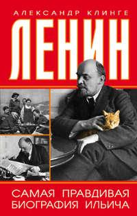 Клинге, Александр  - Ленин. Самая правдивая биография Ильича