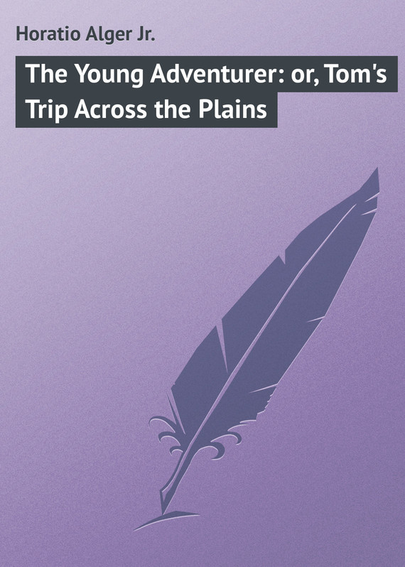 Alger Horatio Jr. The Young Adventurer: or, Tom's Trip Across the Plains horatio alger jr bernard brooks adventures the experience of a plucky boy