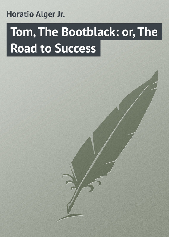 Alger Horatio Jr. Tom, The Bootblack: or, The Road to Success the road to yesterday