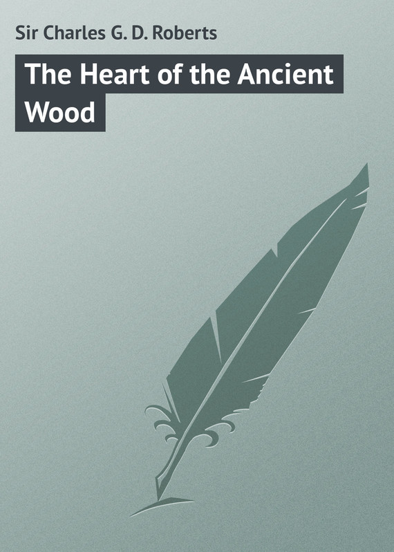 Sir Charles G. D. Roberts The Heart of the Ancient Wood roberts charles g d canada in flanders volume iii