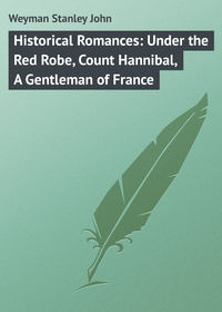 John, Weyman Stanley  - Historical Romances: Under the Red Robe, Count Hannibal, A Gentleman of France