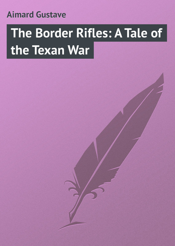 Gustave Aimard The Border Rifles: A Tale of the Texan War tom mcnichol ac dc the savage tale of the first standards war