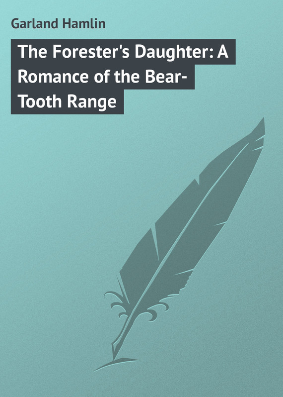 Garland Hamlin The Forester's Daughter: A Romance of the Bear-Tooth Range the murderer s daughter