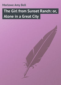 Marlowe Amy Bell - The Girl from Sunset Ranch: or, Alone in a Great City
