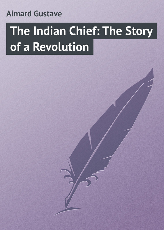 Gustave Aimard The Indian Chief: The Story of a Revolution how the beatles rocked the kremlin the untold story of a noisy revolution