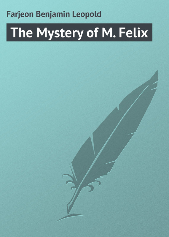 Farjeon Benjamin Leopold The Mystery of M. Felix farjeon benjamin leopold a secret inheritance volume 2 of 3