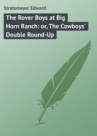 Edward, Stratemeyer  - The Rover Boys at Big Horn Ranch: or, The Cowboys' Double Round-Up