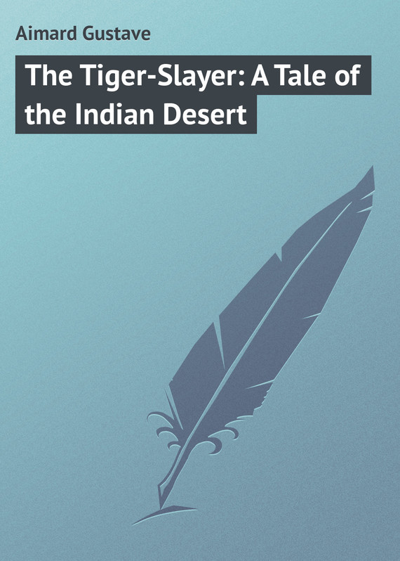 Gustave Aimard The Tiger-Slayer: A Tale of the Indian Desert