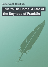 Hezekiah, Butterworth  - True to His Home: A Tale of the Boyhood of Franklin