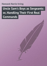 Hancock Harrie Irving - Uncle Sam's Boys as Sergeants: or, Handling Their First Real Commands