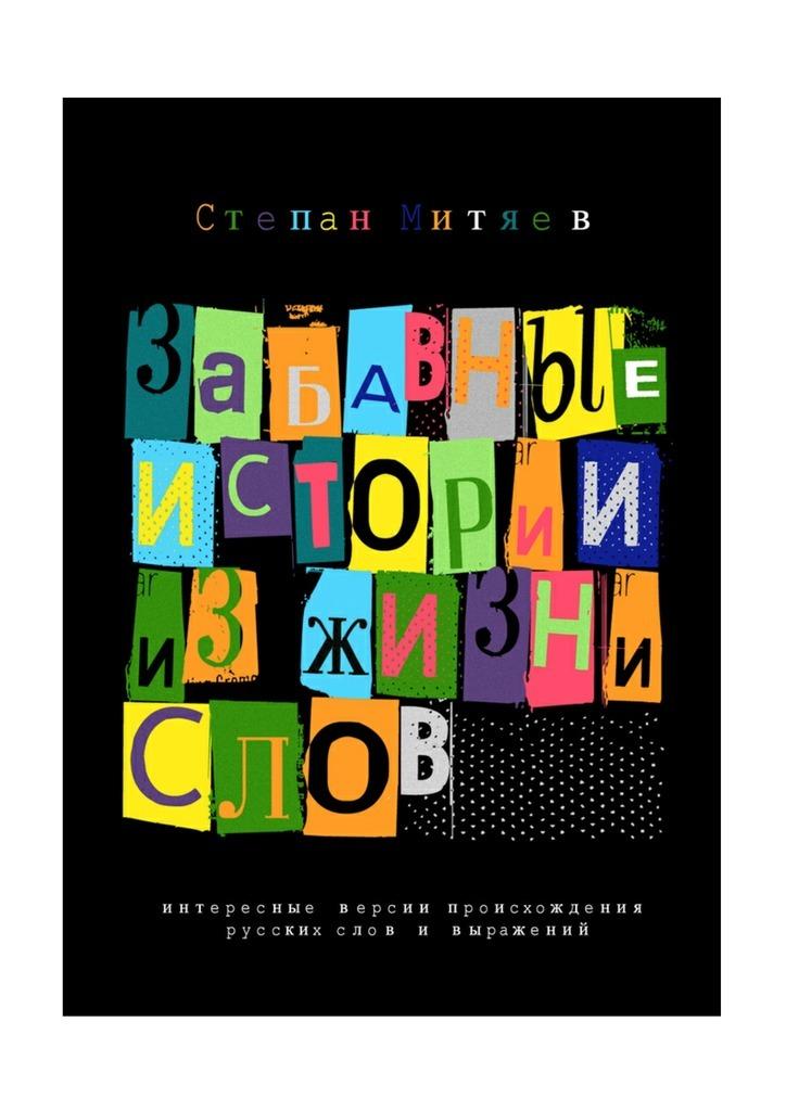 Забавные истории из жизни слов. Любопытные версии происхождения русских слов ивыражений
