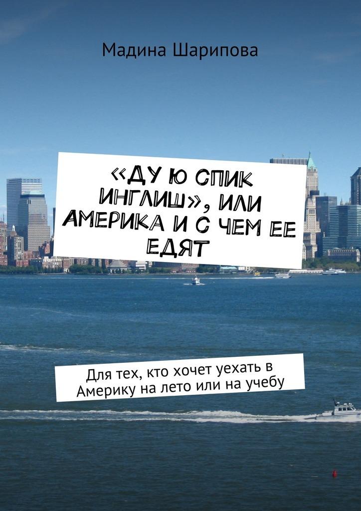 Мадина Шарипова «Ду ю спик инглиш», или Америка и с чем ее едят. Для тех, кто хочет уехать в Америку на лето или на учебу инглиш инглиш любви законы