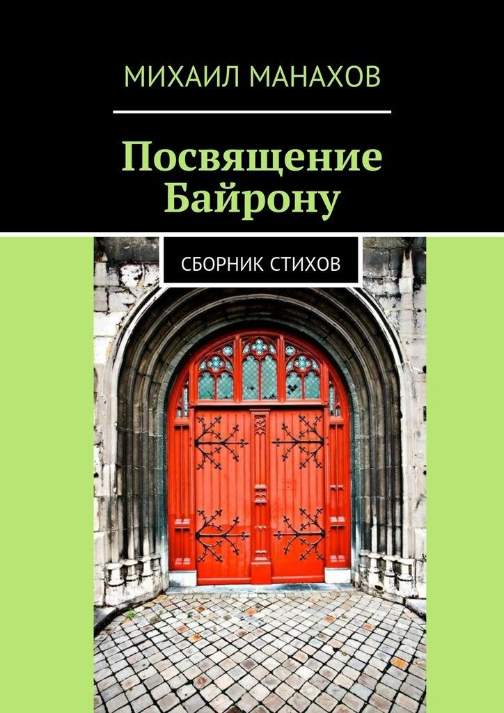 Михаил Манахов Посвящение Байрону. Сборник стихов алгебра слова вошедшие в неизвестность