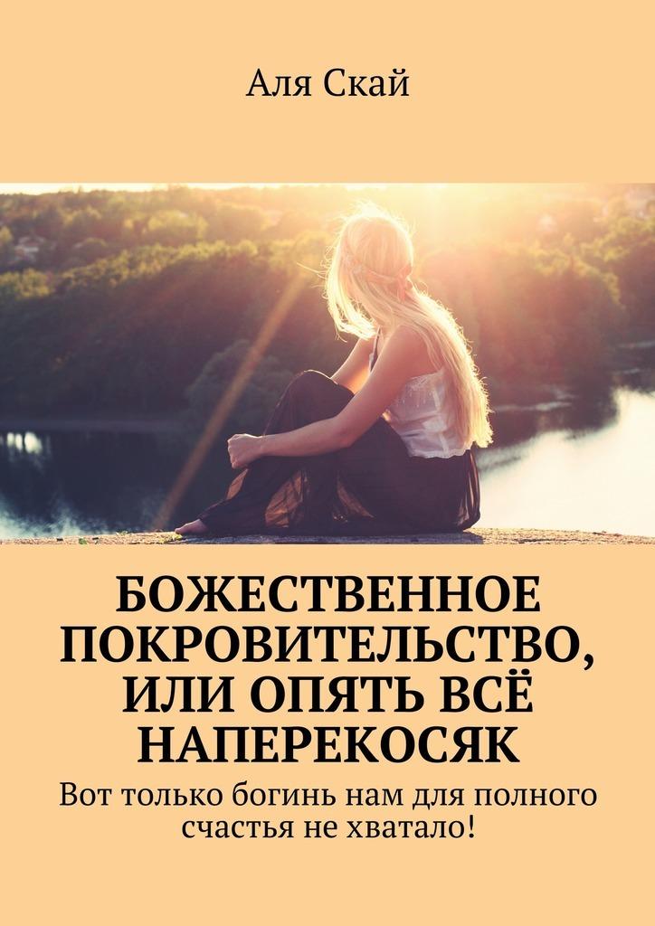 Обложка книги Божественное покровительство, или опять всё наперекосяк. Вот только богинь нам для полного счастья нехватало!, автор Аля Скай
