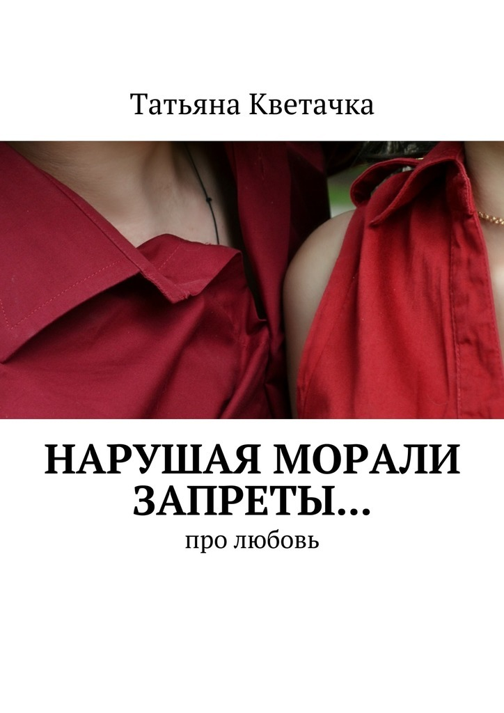 Татьяна Кветачка Нарушая морали запреты… Про любовь татьяна детцель распопова любовь стихи
