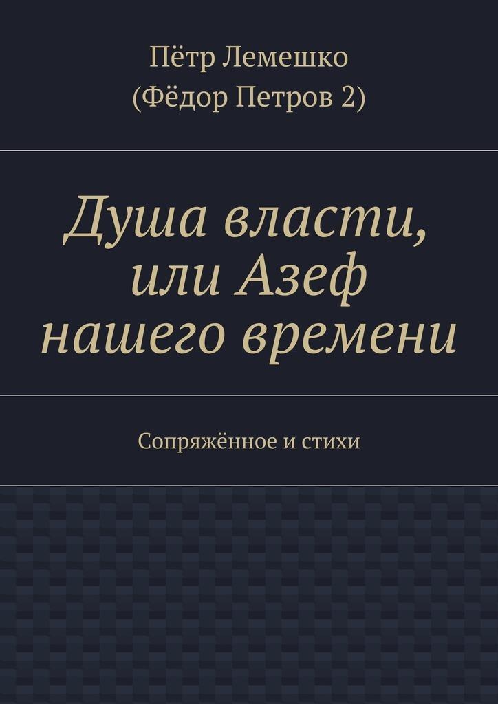 Пётр Лемешко (Фёдор Петров 2) Душа власти, или Азеф нашего времени. Сопряжённое и стихи