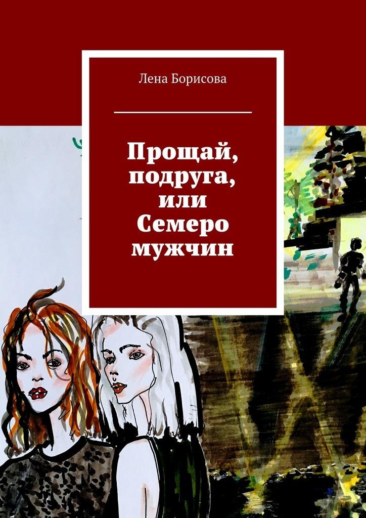 Лена Борисова Прощай, подруга, или Семеро мужчин