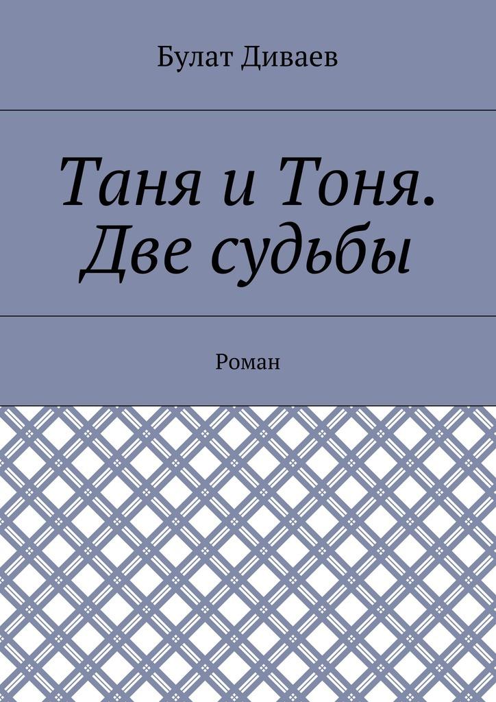 Булат Диваев Таня иТоня. Две судьбы. Роман костюм пикачу в уральске