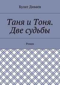 Диваев, Булат  - Таня иТоня. Две судьбы. Роман