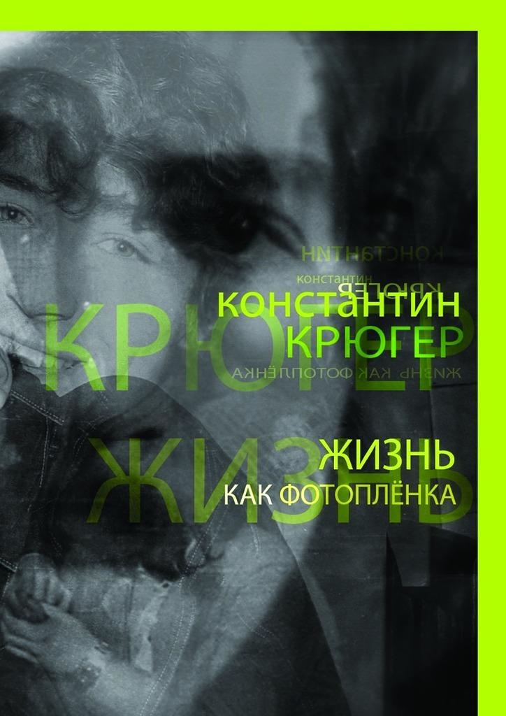 Константин Крюгер Жизнь как фотоплёнка. Рассказки константин крюгер карта памяти рассказки изпрошлой жизни